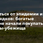 Спрятаться от эпидемии и беспорядков: богатые россияне начали покупать бункеры-убежища